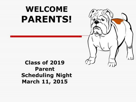 WELCOME PARENTS! Class of 2019 Parent Scheduling Night March 11, 2015.