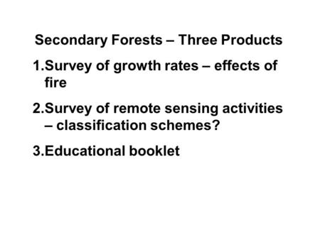 Secondary Forests – Three Products 1.Survey of growth rates – effects of fire 2.Survey of remote sensing activities – classification schemes? 3.Educational.