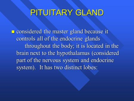 PITUITARY GLAND considered the master gland because it controls all of the endocrine glands 		throughout the body; it is located in the brain next to the.