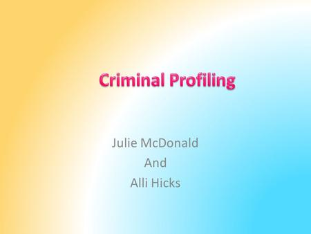 Julie McDonald And Alli Hicks. Criminal Profiling The analysis of the behavior and circumstances associated with serious crimes in an effort to identify.