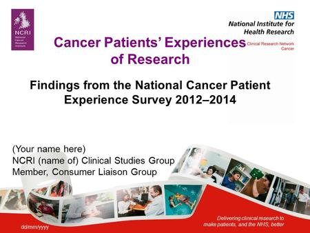Delivering clinical research to make patients, and the NHS, better Cancer Patients' Experiences of Research Findings from the National Cancer Patient Experience.