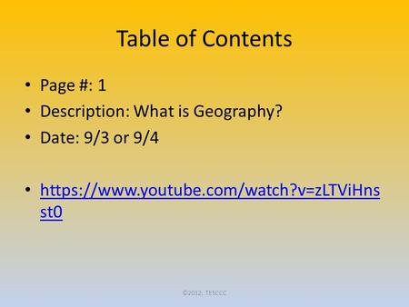 Table of Contents Page #: 1 Description: What is Geography? Date: 9/3 or 9/4 https://www.youtube.com/watch?v=zLTViHns st0 https://www.youtube.com/watch?v=zLTViHns.