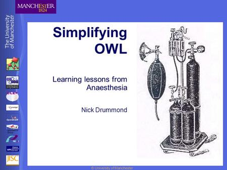 © University of Manchester Simplifying OWL Learning lessons from Anaesthesia Nick Drummond BioHealth Informatics Group.