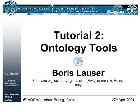 FAO of the UN Library and Documentation Systems Division AOS workshop Beijing April 04 Tutorial 2: Ontology Tools Boris Lauser Food and Agriculture Organization.