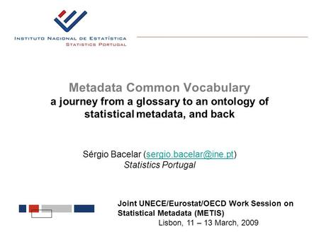 Metadata Common Vocabulary a journey from a glossary to an ontology of statistical metadata, and back Sérgio Bacelar