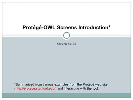 Protégé-OWL Screens Introduction* *Summarized from various examples from the Protégé web site (http://protege.stanford.edu/) and interacting with the tool.