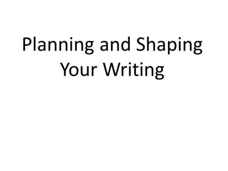 Planning and Shaping Your Writing. BRAINSTORMING Can be started as soon as the paper is assigned Helps organize your thoughts Start by thinking of possible.