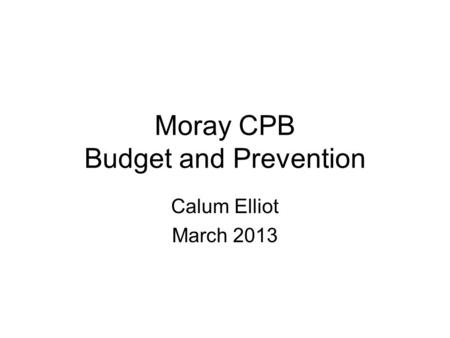 Moray CPB Budget and Prevention Calum Elliot March 2013.