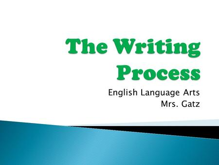 English Language Arts Mrs. Gatz.  The Writing Process is used whenever someone is composing a longer written work. It traditionally consists of the following.