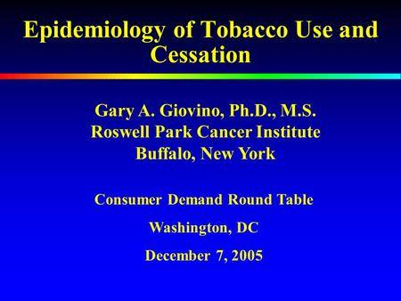 Epidemiology of Tobacco Use and Cessation Gary A. Giovino, Ph.D., M.S. Roswell Park Cancer Institute Buffalo, New York Consumer Demand Round Table Washington,