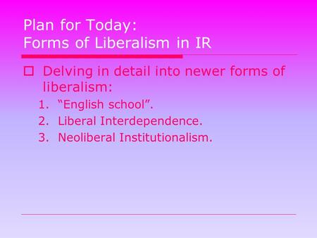 "Plan for Today: Forms of Liberalism in IR  Delving in detail into newer forms of liberalism: 1.""English school"". 2.Liberal Interdependence. 3.Neoliberal."