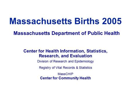 Massachusetts Births 2005 Center for Health Information, Statistics, Research, and Evaluation Division of Research and Epidemiology Registry of Vital Records.