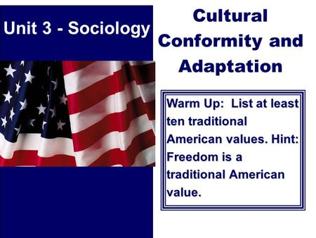 Cultural Conformity and Adaptation Warm Up: List at least ten traditional American values. Hint: Freedom is a traditional American value. Unit 3 - Sociology.