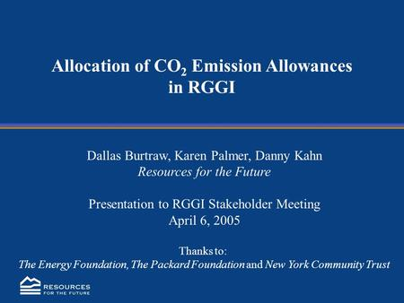 Allocation of CO 2 Emission Allowances in RGGI Dallas Burtraw, Karen Palmer, Danny Kahn Resources for the Future Presentation to RGGI Stakeholder Meeting.