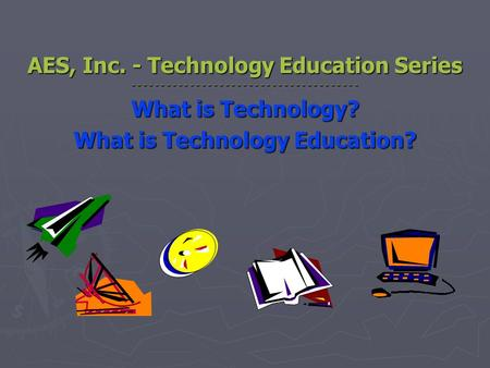 AES, Inc. - Technology Education Series - - - - - - - - - - - - - - - - - - - - - - - - - - - - - - - - - - - - - - - What is Technology? What is Technology.