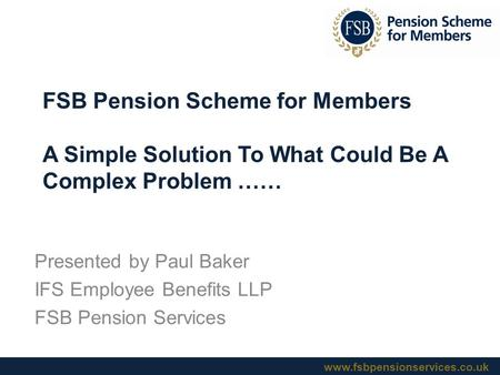 Www.fsbpensionservices.co.uk FSB Pension Scheme for Members A Simple Solution To What Could Be A Complex Problem …… Presented by Paul Baker IFS Employee.