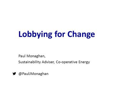 Lobbying for Change Paul Monaghan, Sustainability Adviser, Co-operative 1.