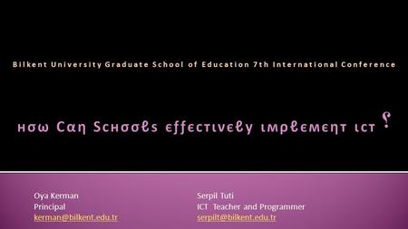 Bilkent University Graduate School of Education 7th International Conference Oya KermanSerpil Tuti PrincipalICT Teacher and Programmer