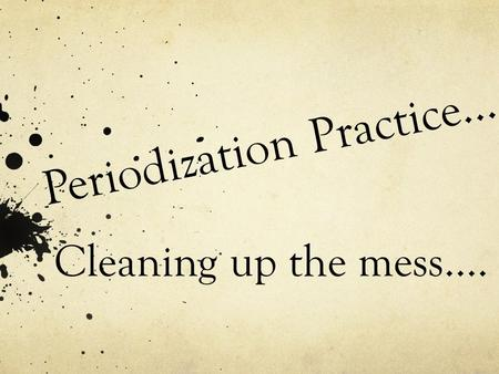 Periodization Practice… Cleaning up the mess….. Time to Revise… Practice Makes Perfect! 1 st – Course Handbook - page 11 2 nd – Textbook Intro: Ways of.