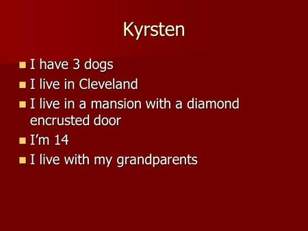 Kyrsten I have 3 dogs I have 3 dogs I live in Cleveland I live in Cleveland I live in a mansion with a diamond encrusted door I live in a mansion with.