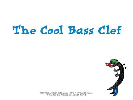 THE COOL BASS CLEF, Karl Hitzemann – M USIC K-8, Volume 22, Number 3 © 2012 Plank Road Publishing, Inc. All Rights Reserved.