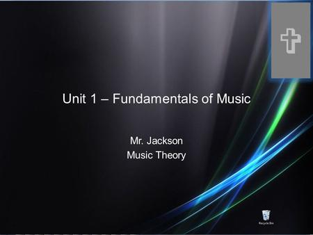 Unit 1 – Fundamentals of Music Mr. Jackson Music Theory V.