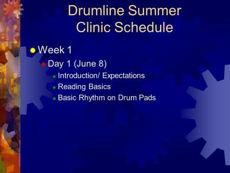 Drumline Summer Clinic Schedule  Week 1  Day 1 (June 8)  Introduction/ Expectations  Reading Basics  Basic Rhythm on Drum Pads.