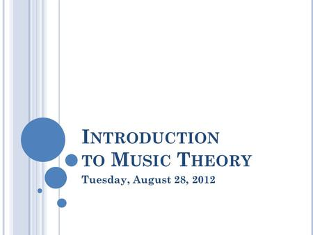 I NTRODUCTION TO M USIC T HEORY Tuesday, August 28, 2012.