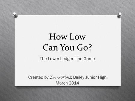 How Low Can You Go? The Lower Ledger Line Game Created by Laura Walsh, Bailey Junior High March 2014.