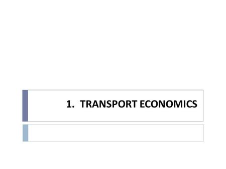 1. TRANSPORT ECONOMICS. 1.1. Organization Course  Transportation Economics explores the efficient use of society's scarce resources for the movement.