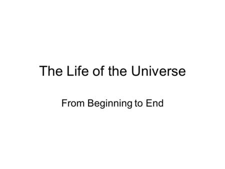 The Life of the Universe From Beginning to End.