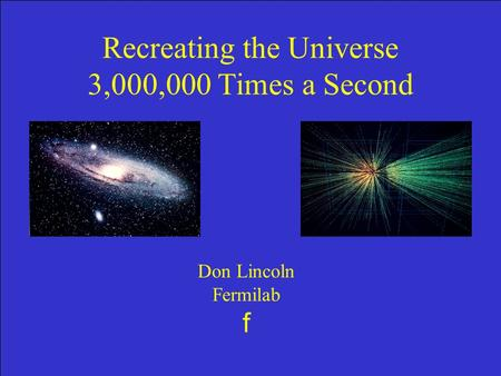 F Don Lincoln, Fermilab f Recreating the Universe 3,000,000 Times a Second Don Lincoln Fermilab f.