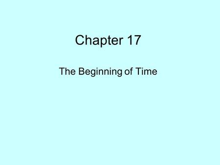 Chapter 17 The Beginning of Time. Running the Expansion Backward Temperature of the Universe from the Big Bang to the present (10 10 years ~ 3 x 10 17.
