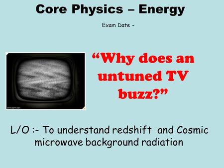 "Core Physics – Energy L/O :- To understand redshift and Cosmic microwave background radiation ""Why does an untuned TV buzz?"" Exam Date -"