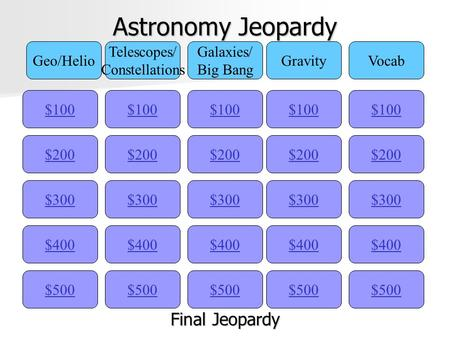 Astronomy Jeopardy $100 Geo/Helio Telescopes/ Constellations Galaxies/ Big Bang GravityVocab $200 $300 $400 $500 $400 $300 $200 $100 $500 $400 $300 $200.
