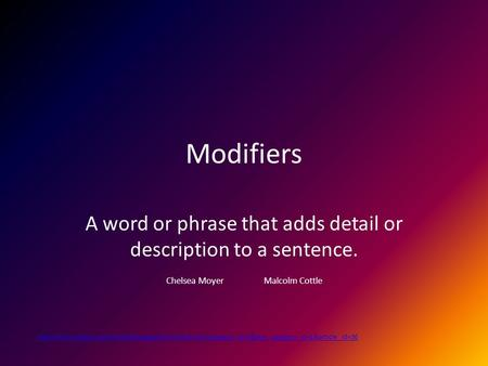Modifiers A word or phrase that adds detail or description to a sentence. Chelsea Moyer Malcolm Cottle
