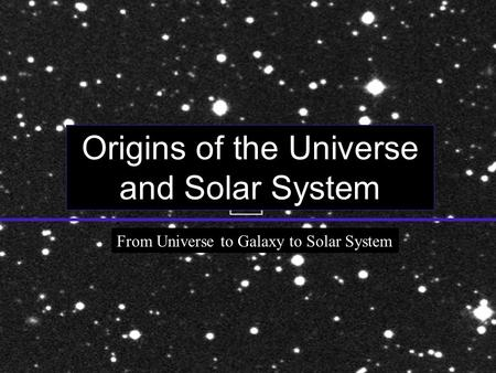 Origins of the Universe and Solar System From Universe to Galaxy to Solar System.