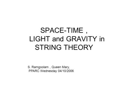 SPACE-TIME, LIGHT and GRAVITY in STRING THEORY S. Ramgoolam, Queen Mary, PPARC Wednesday 04/10/2006.