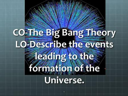 CO-The Big Bang Theory LO-Describe the events leading to the formation of the Universe. 1.