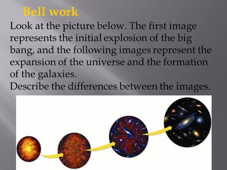 Bell work Look at the picture below. The first image represents the initial explosion of the big bang, and the following images represent the expansion.
