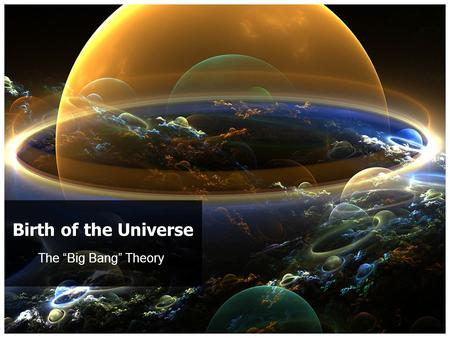 "The ""Big Bang"" Theory Birth of the Universe. The Big Bang Theory First and foremost – THIS IS A THEORY! – It is up to you whether you want to believe."
