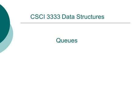 Queues CSCI 3333 Data Structures. Acknowledgement  Dr. Bun Yue  Mr. Charles Moen  Dr. Wei Ding  Ms. Krishani Abeysekera  Dr. Michael Goodrich  Dr.