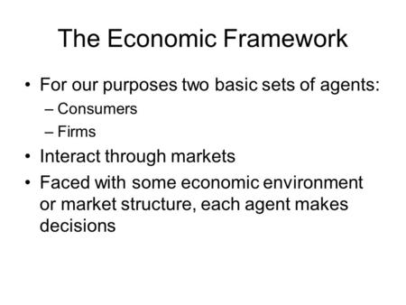 The Economic Framework For our purposes two basic sets of agents: –Consumers –Firms Interact through markets Faced with some economic environment or market.