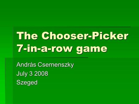 The Chooser-Picker 7-in-a-row game András Csernenszky July 3 2008 Szeged.