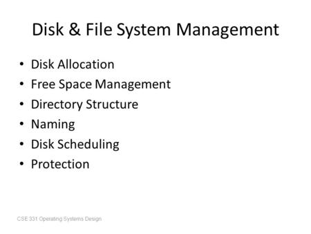 Disk & File System Management Disk Allocation Free Space Management Directory Structure Naming Disk Scheduling Protection CSE 331 Operating Systems Design.