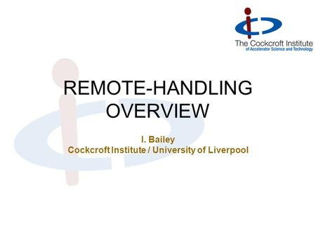 REMOTE-HANDLING OVERVIEW I. Bailey Cockcroft Institute / University of Liverpool.