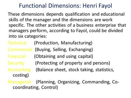 Functional Dimensions: Henri Fayol These dimensions depends qualification and educational skills of the manager and the dimensions are work specific. The.