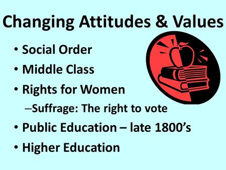 Changing Attitudes & Values Social Order Middle Class Rights for Women – Suffrage: The right to vote Public Education – late 1800's Higher Education.