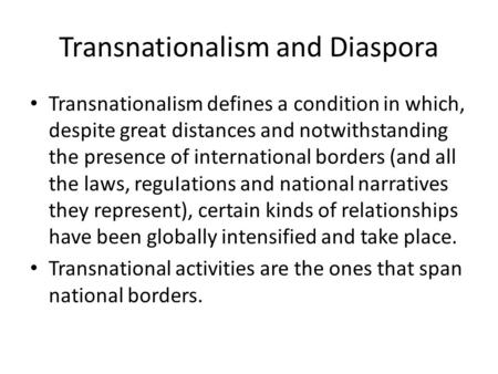 Transnationalism and Diaspora TransnationaIism defines a condition in which, despite great distances and notwithstanding the presence of international.