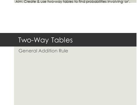 Two-Way Tables General Addition Rule Aim: Create & use two-way tables to find probabilities involving 'or'.